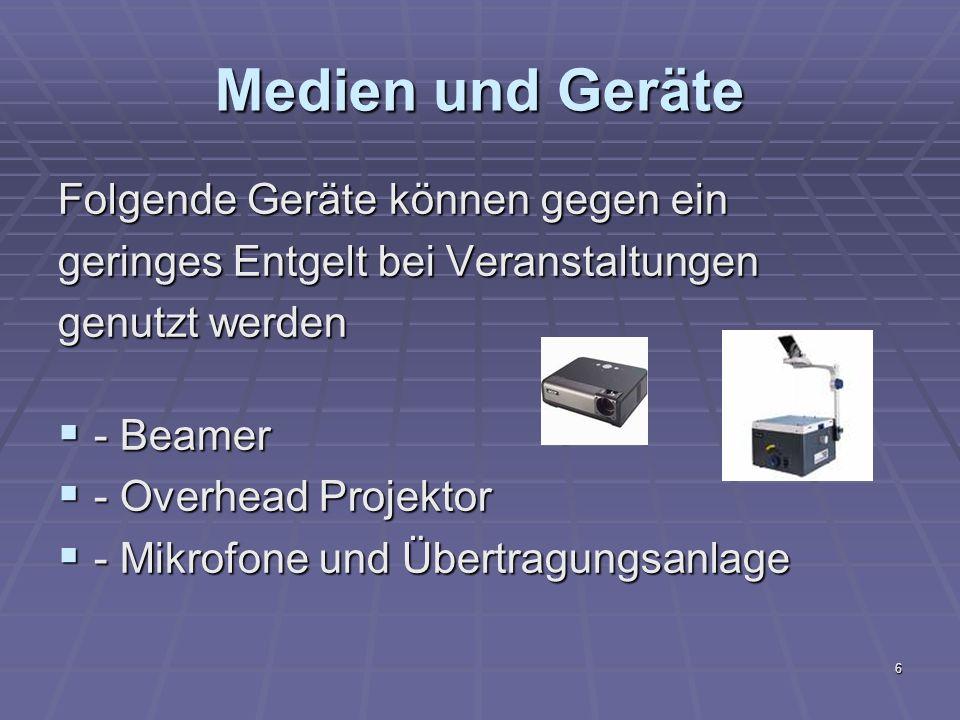 6 Folgende Geräte können gegen ein geringes Entgelt bei Veranstaltungen genutzt werden - Beamer - Beamer - Overhead Projektor - Overhead Projektor - Mikrofone und Übertragungsanlage - Mikrofone und Übertragungsanlage Medien und Geräte