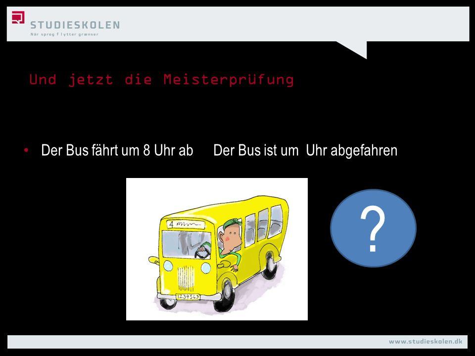 Und jetzt die Meisterprüfung Der Bus fährt um 8 Uhr abDer Bus ist um Uhr abgefahren