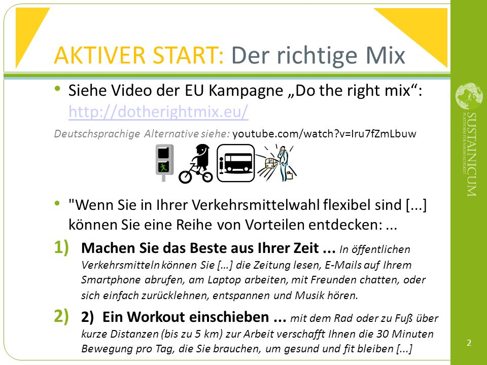 AKTIVER START: Der richtige Mix Siehe Video der EU Kampagne Do the right mix: http://dotherightmix.eu/ http://dotherightmix.eu/ Deutschsprachige Alternative siehe: youtube.com/watch v=Iru7fZmLbuw Wenn Sie in Ihrer Verkehrsmittelwahl flexibel sind [...] können Sie eine Reihe von Vorteilen entdecken:...
