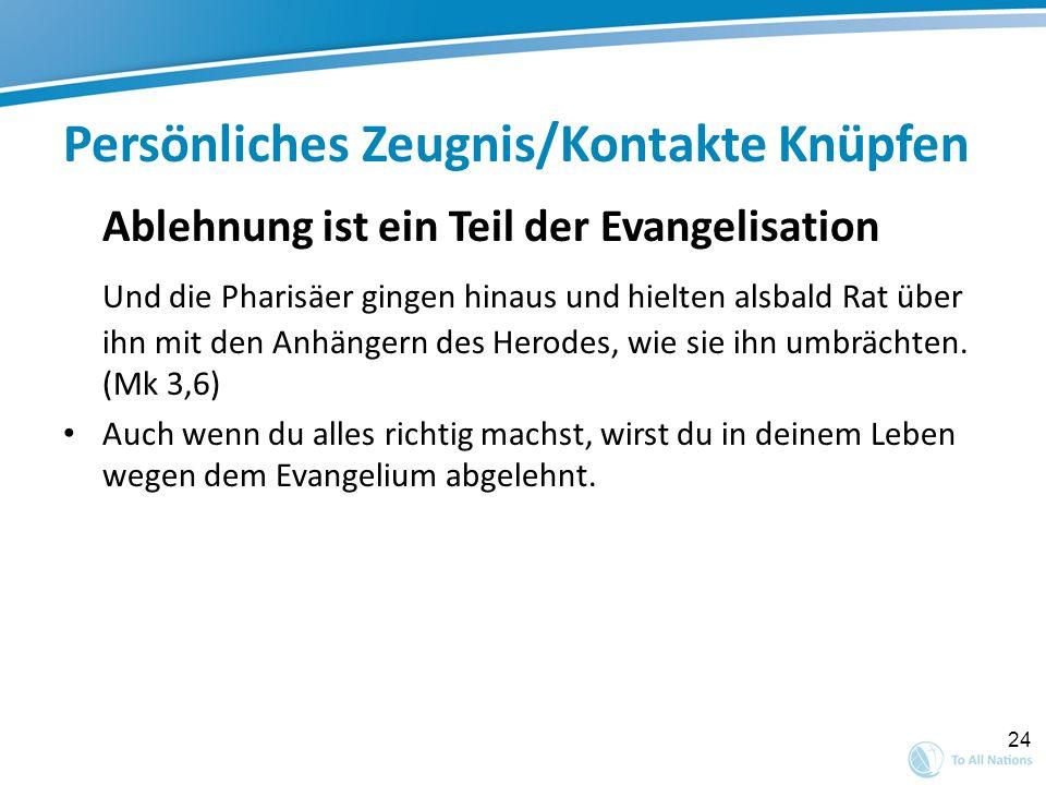24 Persönliches Zeugnis/Kontakte Knüpfen Ablehnung ist ein Teil der Evangelisation Und die Pharisäer gingen hinaus und hielten alsbald Rat über ihn mi