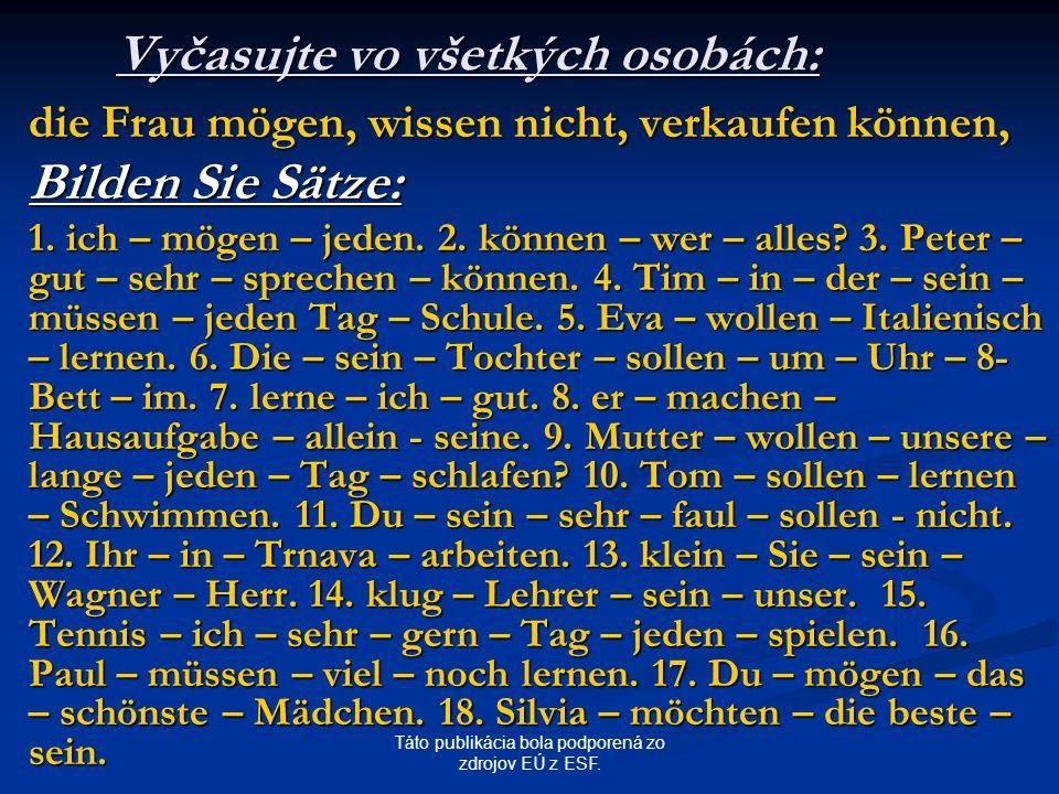 Táto publikácia bola podporená zo zdrojov EÚ z ESF. Vyčasujte vo všetkých osobách: die Frau mögen, wissen nicht, verkaufen können, Bilden Sie Sätze: 1