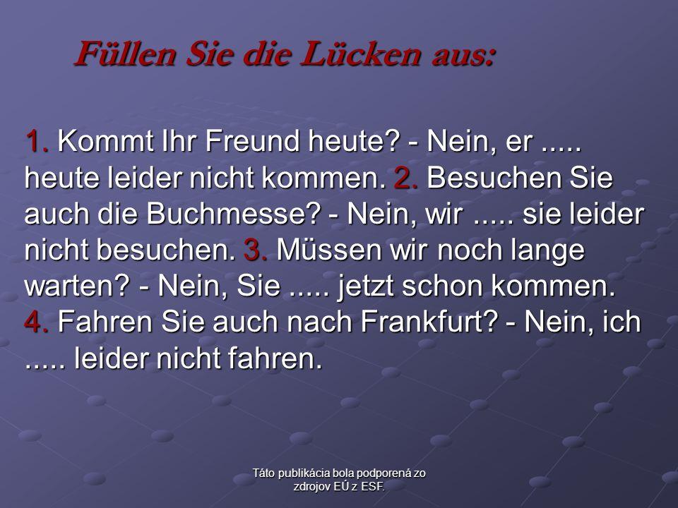 Táto publikácia bola podporená zo zdrojov EÚ z ESF. Füllen Sie die Lücken aus: 1. Kommt Ihr Freund heute? - Nein, er..... heute leider nicht kommen. 2