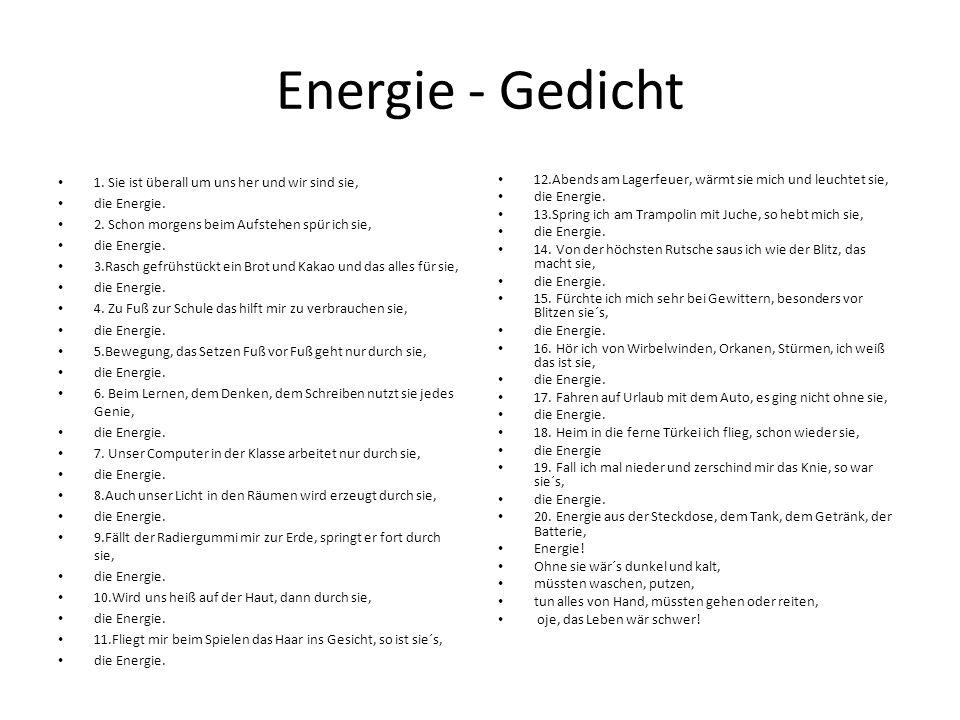Energie - Gedicht 1. Sie ist überall um uns her und wir sind sie, die Energie. 2. Schon morgens beim Aufstehen spür ich sie, die Energie. 3.Rasch gefr