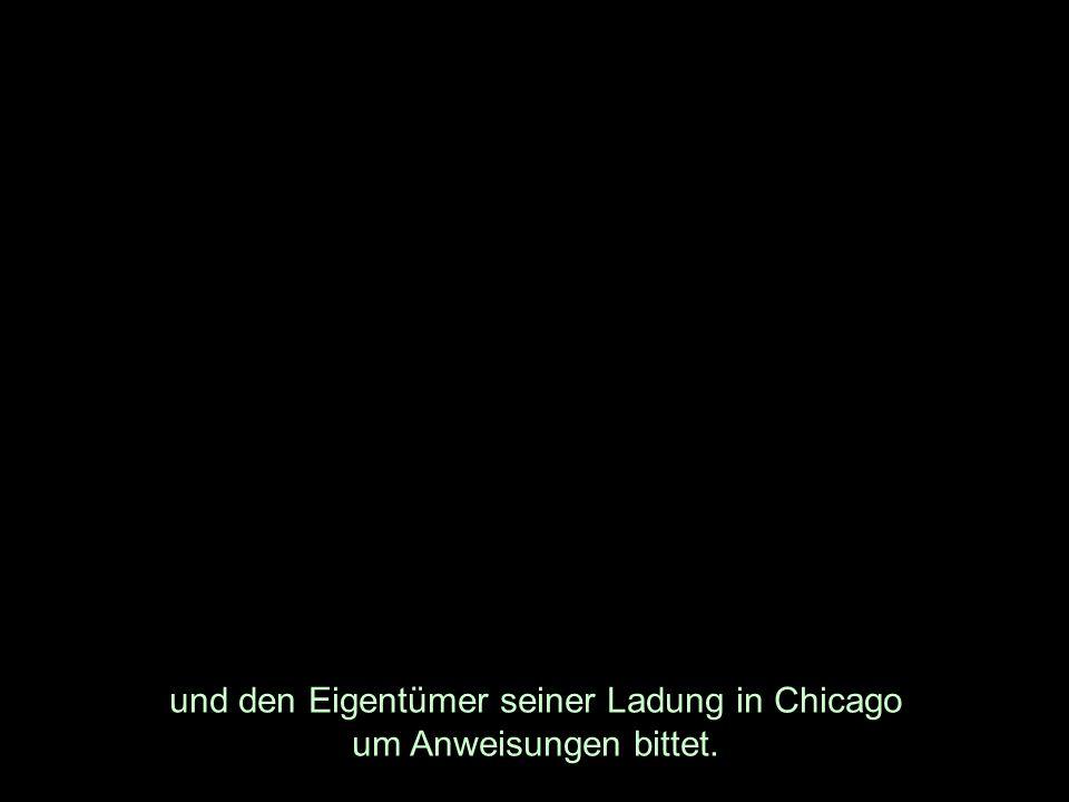und den Eigentümer seiner Ladung in Chicago um Anweisungen bittet.