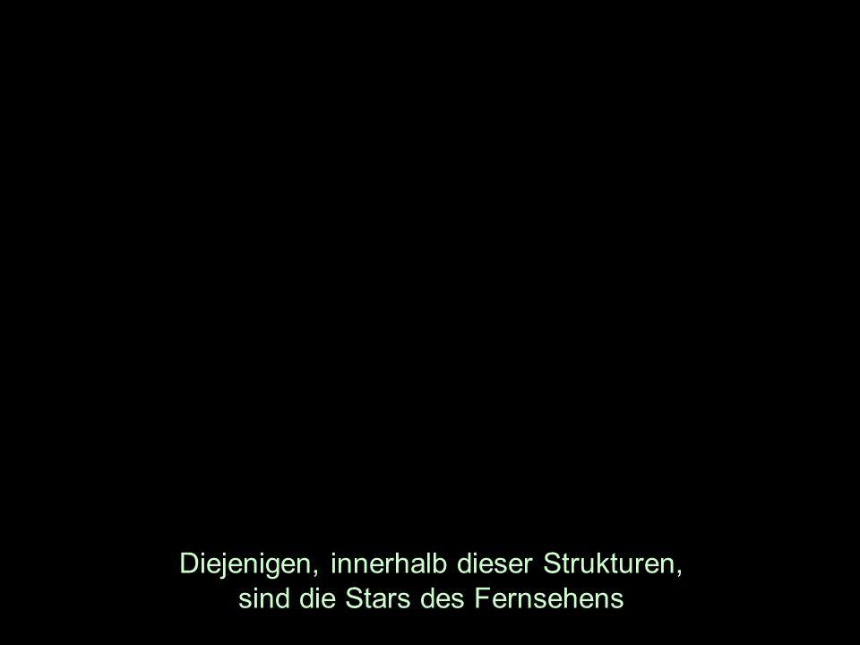 Diejenigen, innerhalb dieser Strukturen, sind die Stars des Fernsehens