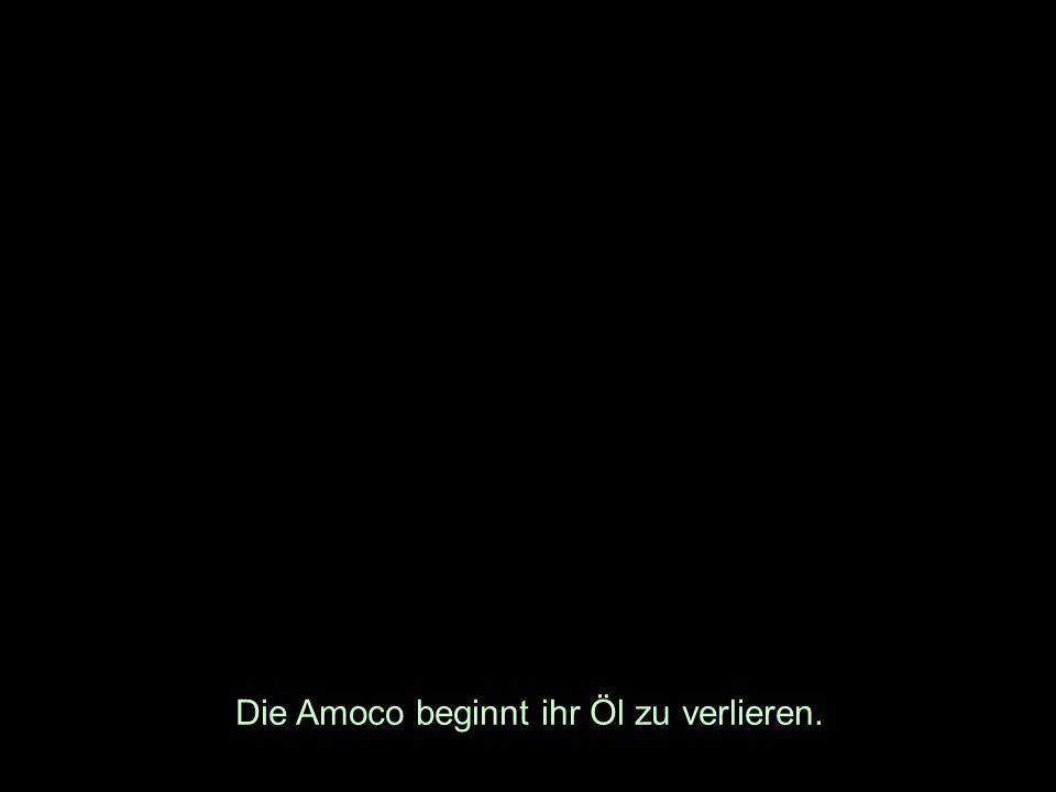 Die Amoco beginnt ihr Öl zu verlieren.