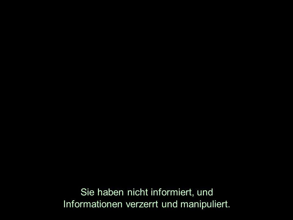 Sie haben nicht informiert, und Informationen verzerrt und manipuliert.