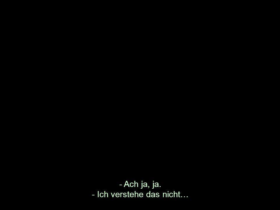 - Ach ja, ja. - Ich verstehe das nicht…