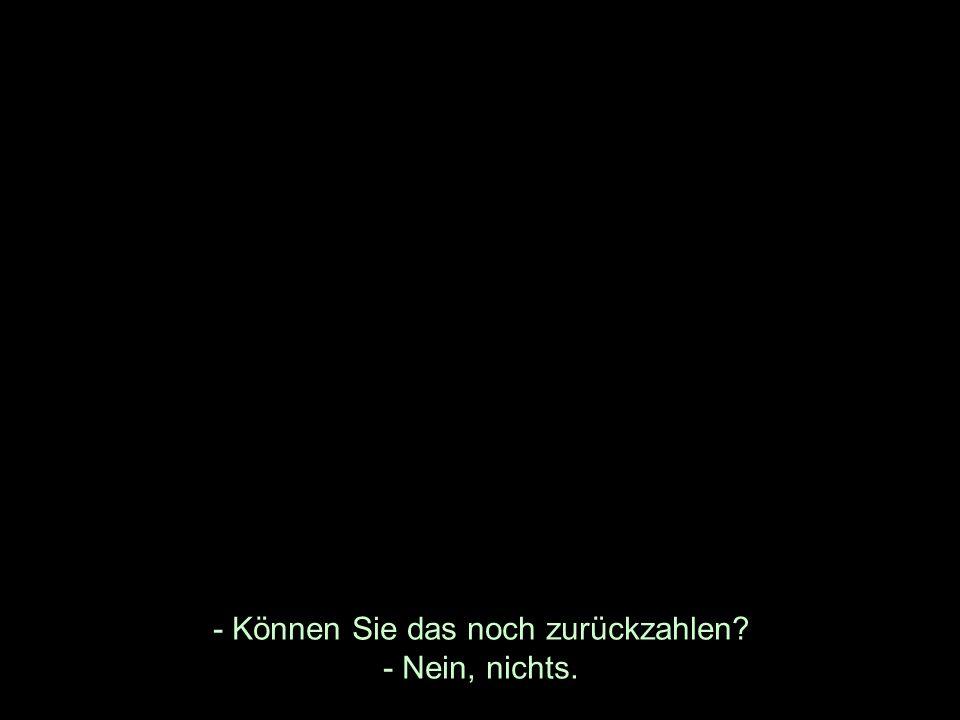 - Können Sie das noch zurückzahlen? - Nein, nichts.