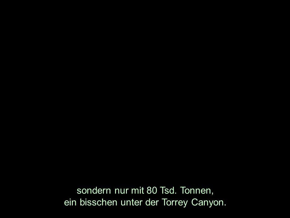 sondern nur mit 80 Tsd. Tonnen, ein bisschen unter der Torrey Canyon.