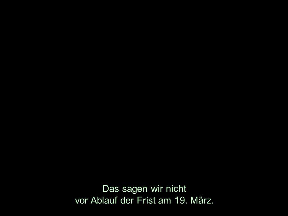 Das sagen wir nicht vor Ablauf der Frist am 19. März.