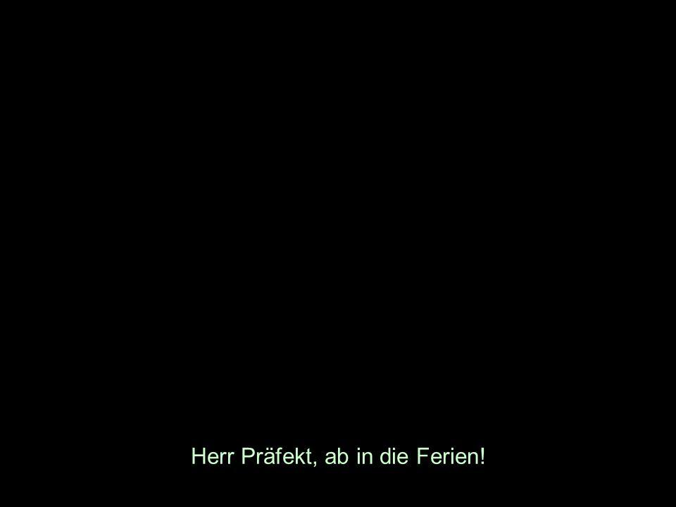 Herr Präfekt, ab in die Ferien!