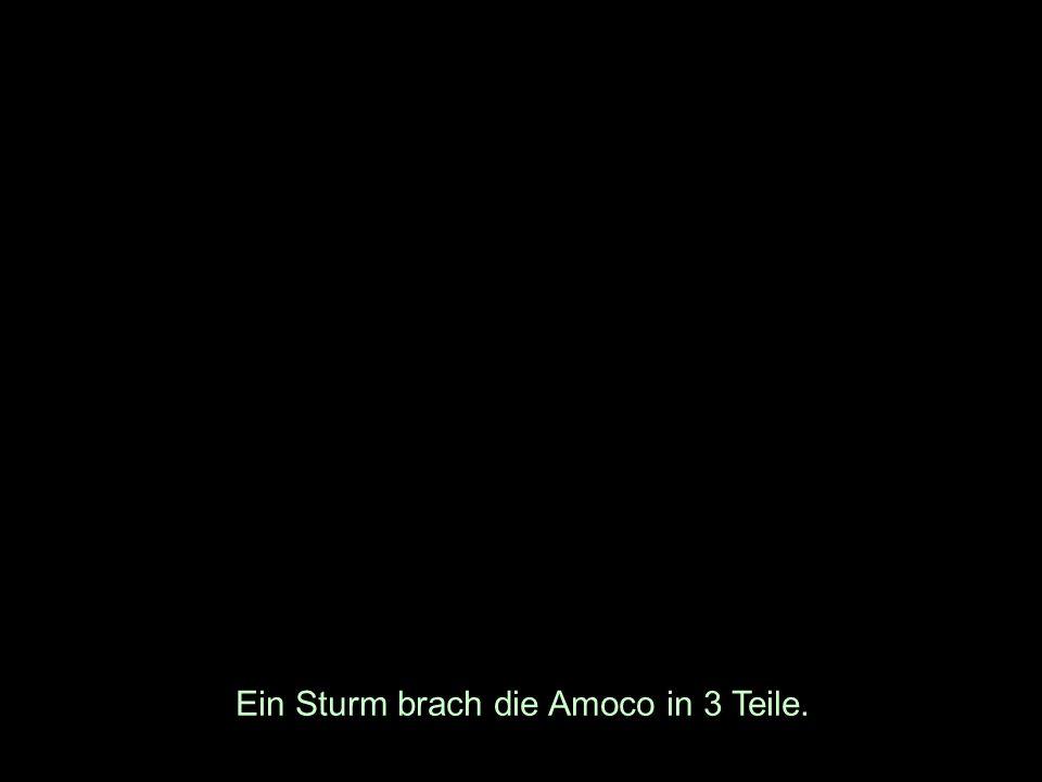 Ein Sturm brach die Amoco in 3 Teile.