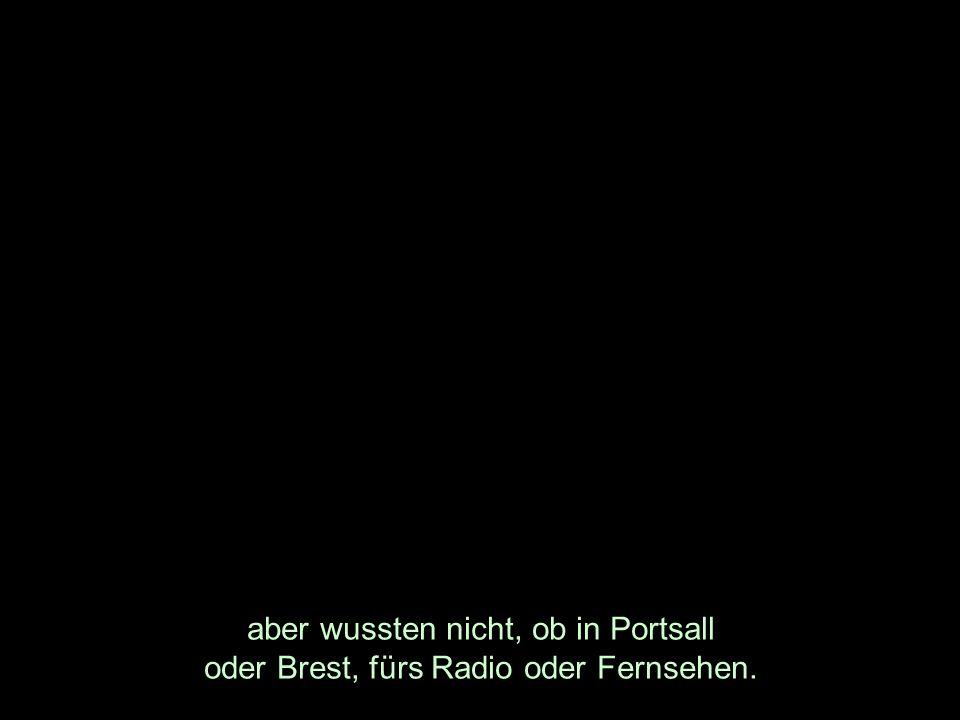 aber wussten nicht, ob in Portsall oder Brest, fürs Radio oder Fernsehen.
