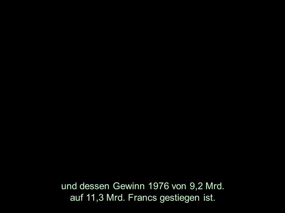 und dessen Gewinn 1976 von 9,2 Mrd. auf 11,3 Mrd. Francs gestiegen ist.