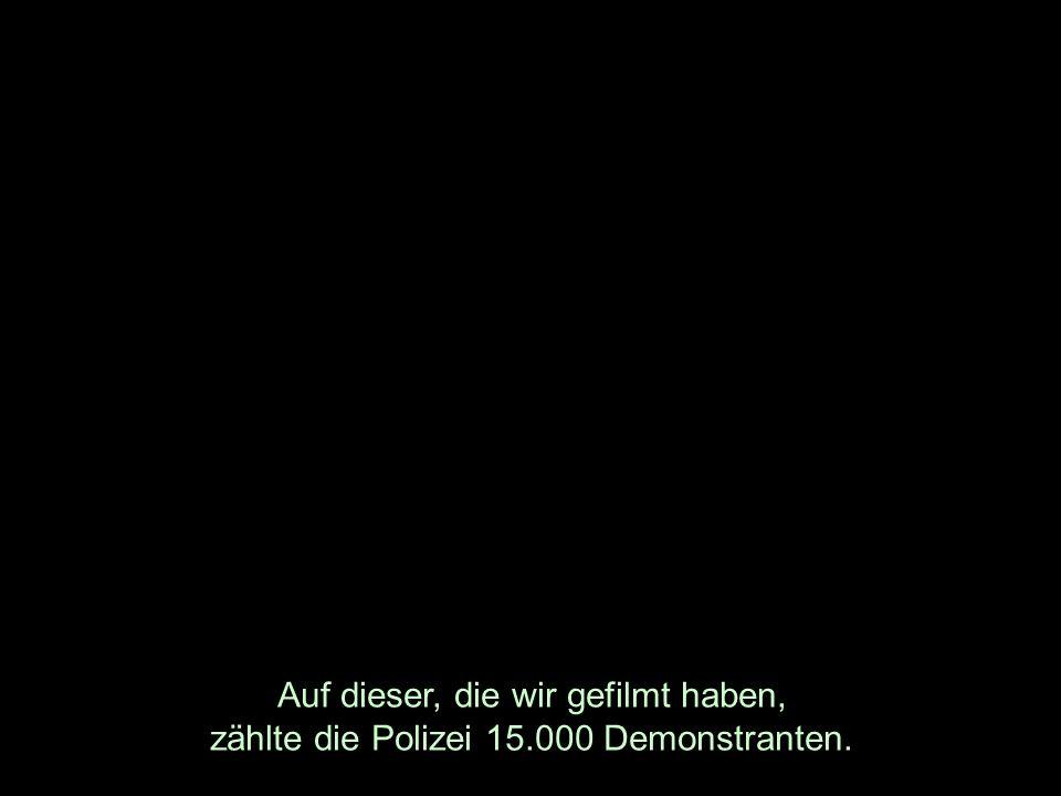 Auf dieser, die wir gefilmt haben, zählte die Polizei 15.000 Demonstranten.