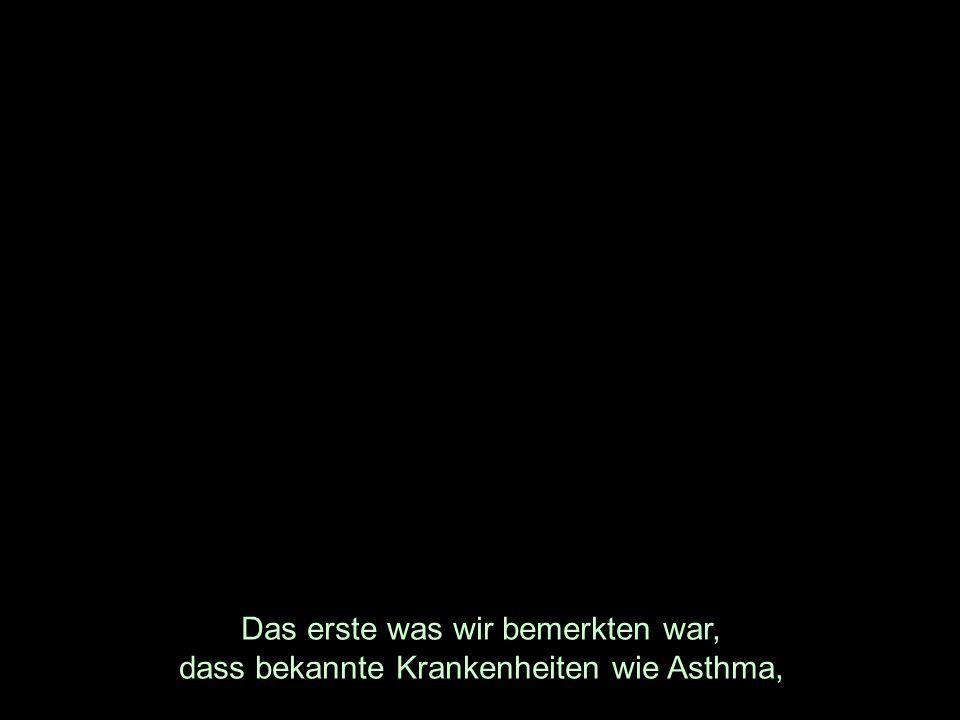 Das erste was wir bemerkten war, dass bekannte Krankenheiten wie Asthma,