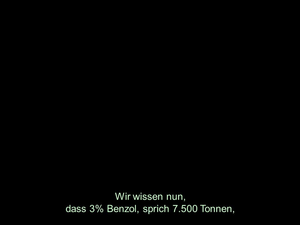 Wir wissen nun, dass 3% Benzol, sprich 7.500 Tonnen,