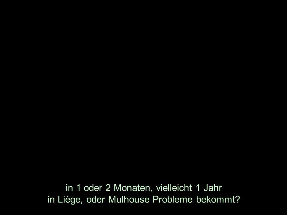 in 1 oder 2 Monaten, vielleicht 1 Jahr in Liège, oder Mulhouse Probleme bekommt