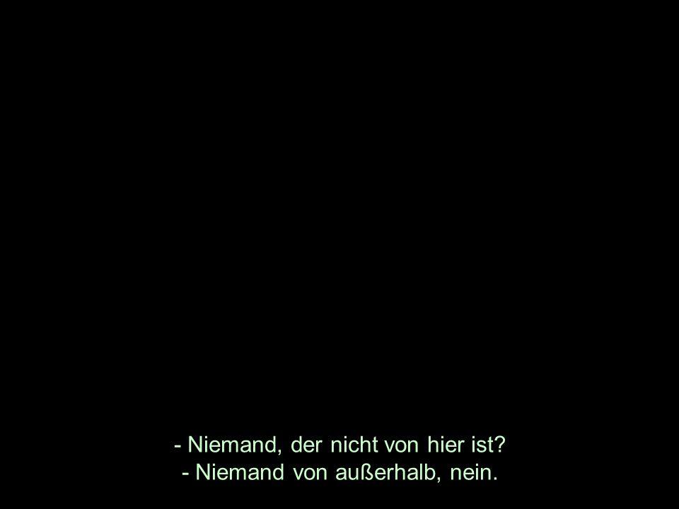 - Niemand, der nicht von hier ist - Niemand von außerhalb, nein.