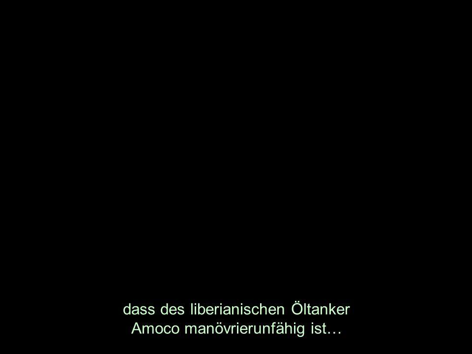 dass des liberianischen Öltanker Amoco manövrierunfähig ist…