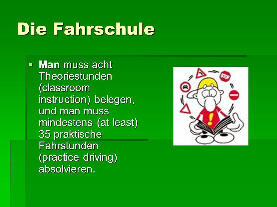 Die Fahrschule Man muss acht Theoriestunden (classroom instruction) belegen, und man muss mindestens (at least) 35 praktische Fahrstunden (practice dr