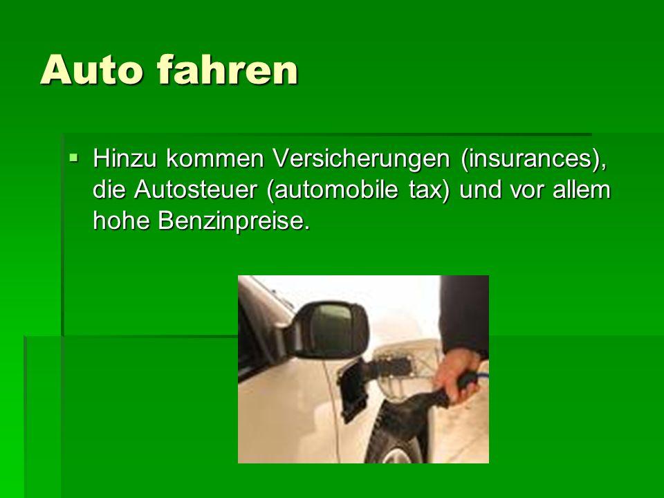 Auto fahren Hinzu kommen Versicherungen (insurances), die Autosteuer (automobile tax) und vor allem hohe Benzinpreise. Hinzu kommen Versicherungen (in