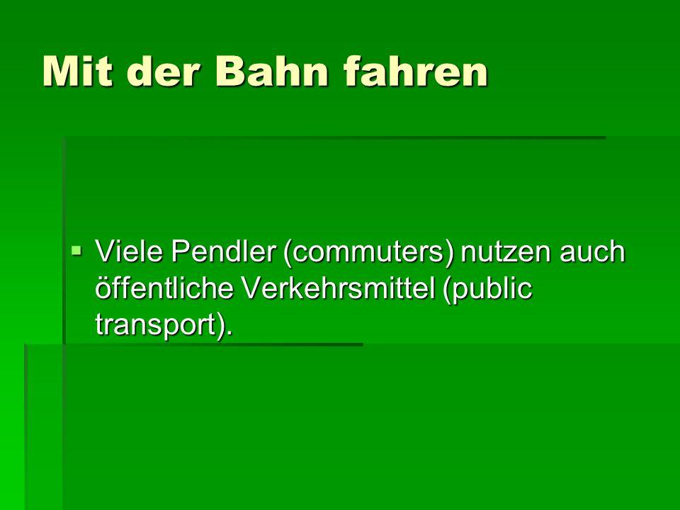 Mit der Bahn fahren Viele Pendler (commuters) nutzen auch öffentliche Verkehrsmittel (public transport). Viele Pendler (commuters) nutzen auch öffentl