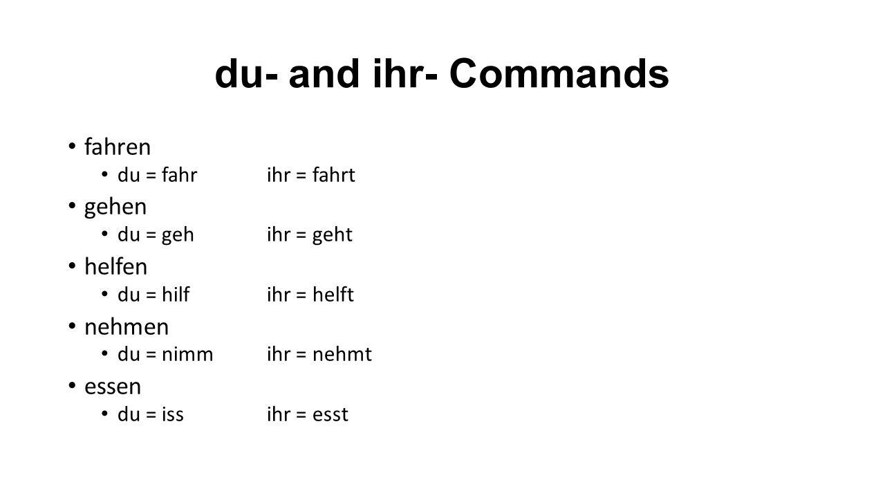 du- and ihr- Commands fahren du = fahrihr = fahrt gehen du = gehihr = geht helfen du = hilfihr = helft nehmen du = nimmihr = nehmt essen du = issihr = esst