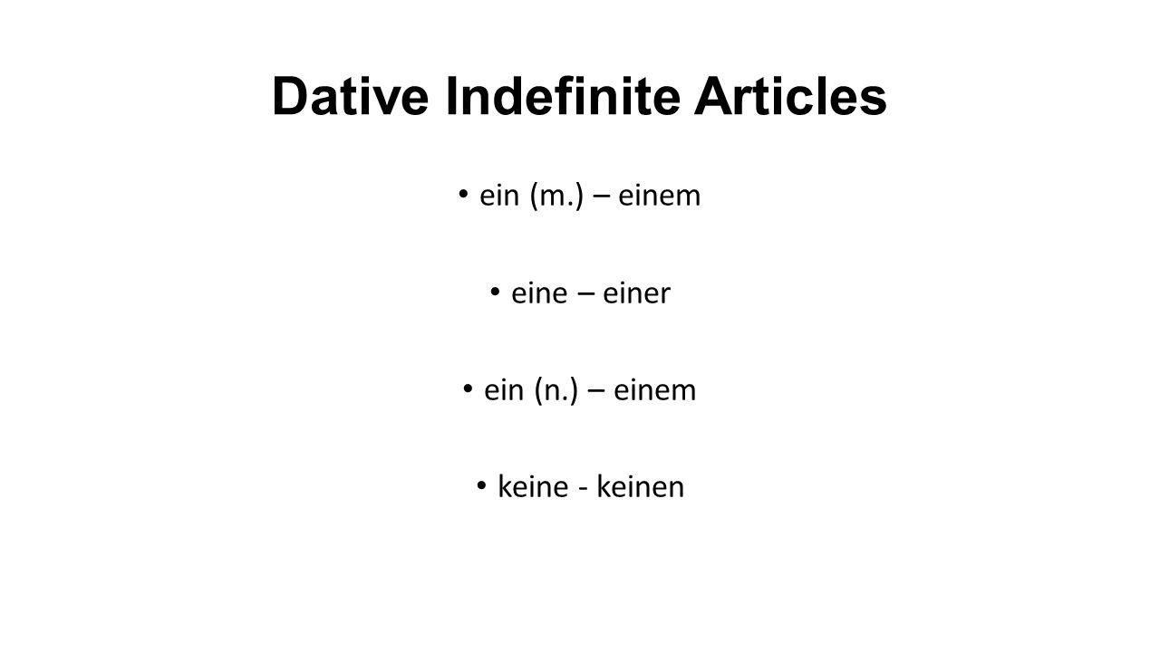 Dative Indefinite Articles ein (m.) – einem eine – einer ein (n.) – einem keine - keinen