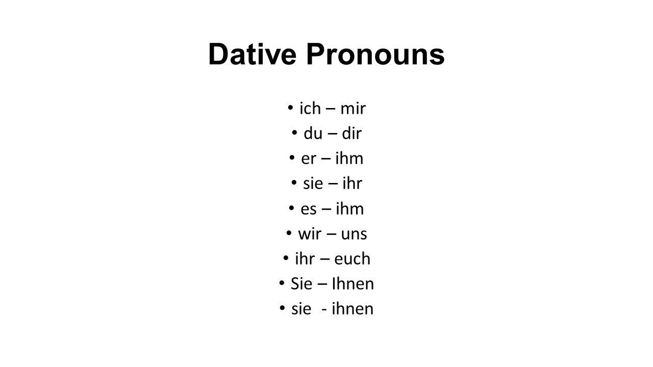 Dative Pronouns ich – mir du – dir er – ihm sie – ihr es – ihm wir – uns ihr – euch Sie – Ihnen sie - ihnen