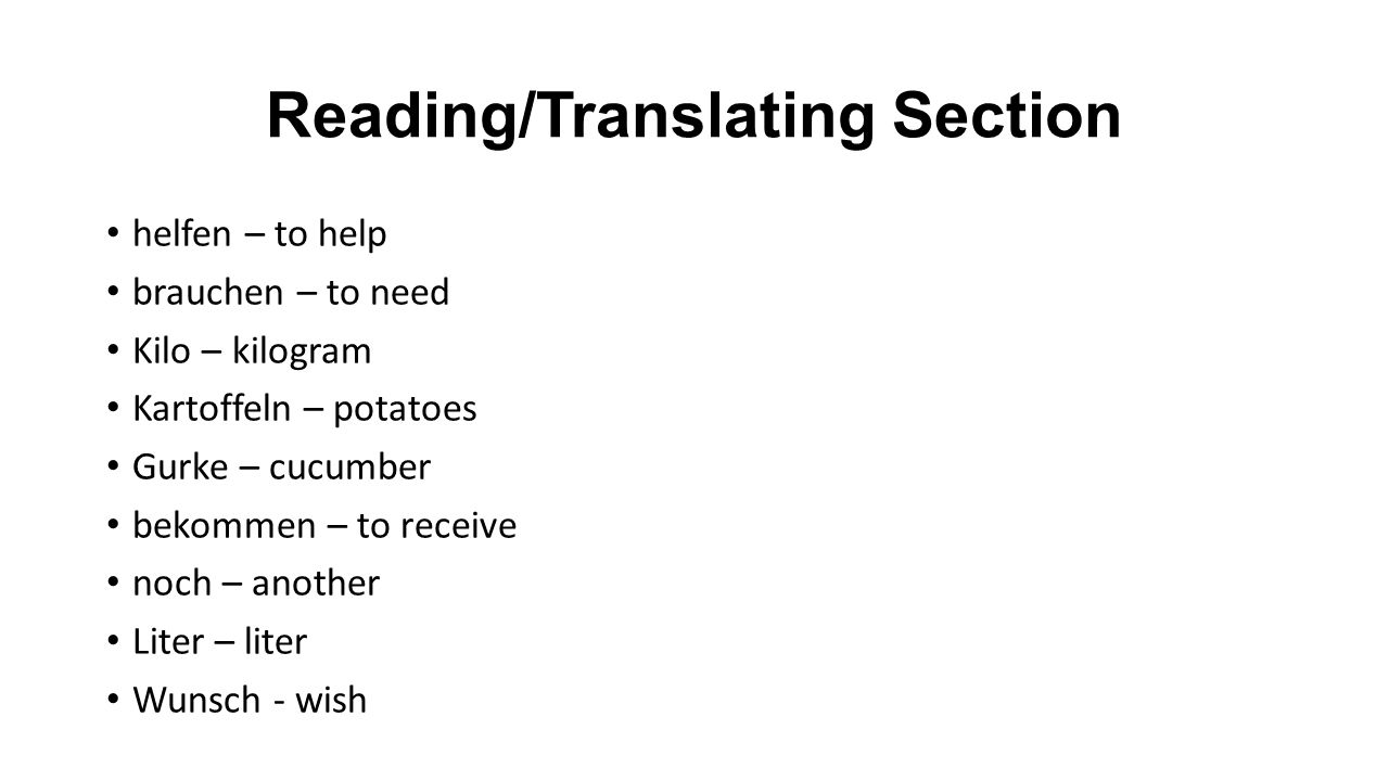 Reading/Translating Section helfen – to help brauchen – to need Kilo – kilogram Kartoffeln – potatoes Gurke – cucumber bekommen – to receive noch – another Liter – liter Wunsch - wish