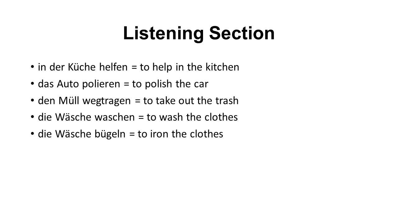 Vocabulary Section in der Küche helfen = to help in the kitchen das Auto polieren = to polish the car den Müll wegtragen = to take out the trash die Wäsche waschen = to wash the clothes die Wäsche bügeln = to iron the clothes