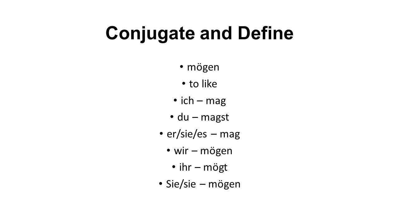 Conjugate and Define mögen to like ich – mag du – magst er/sie/es – mag wir – mögen ihr – mögt Sie/sie – mögen