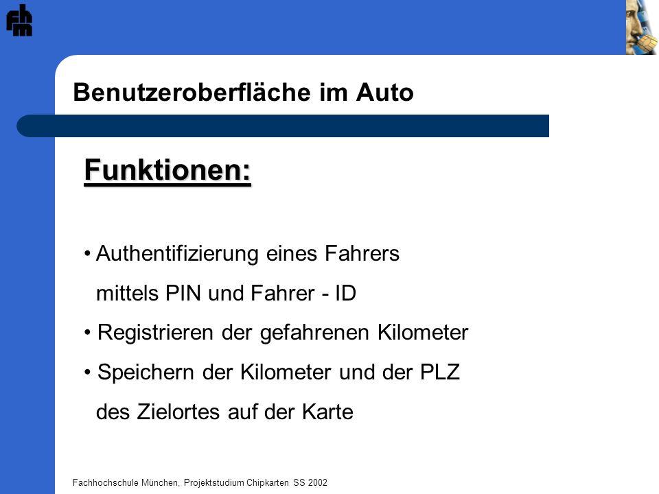 Fachhochschule München, Projektstudium Chipkarten SS 2002 Benutzeroberfläche im Auto Funktionen: Authentifizierung eines Fahrers mittels PIN und Fahrer - ID Registrieren der gefahrenen Kilometer Speichern der Kilometer und der PLZ des Zielortes auf der Karte