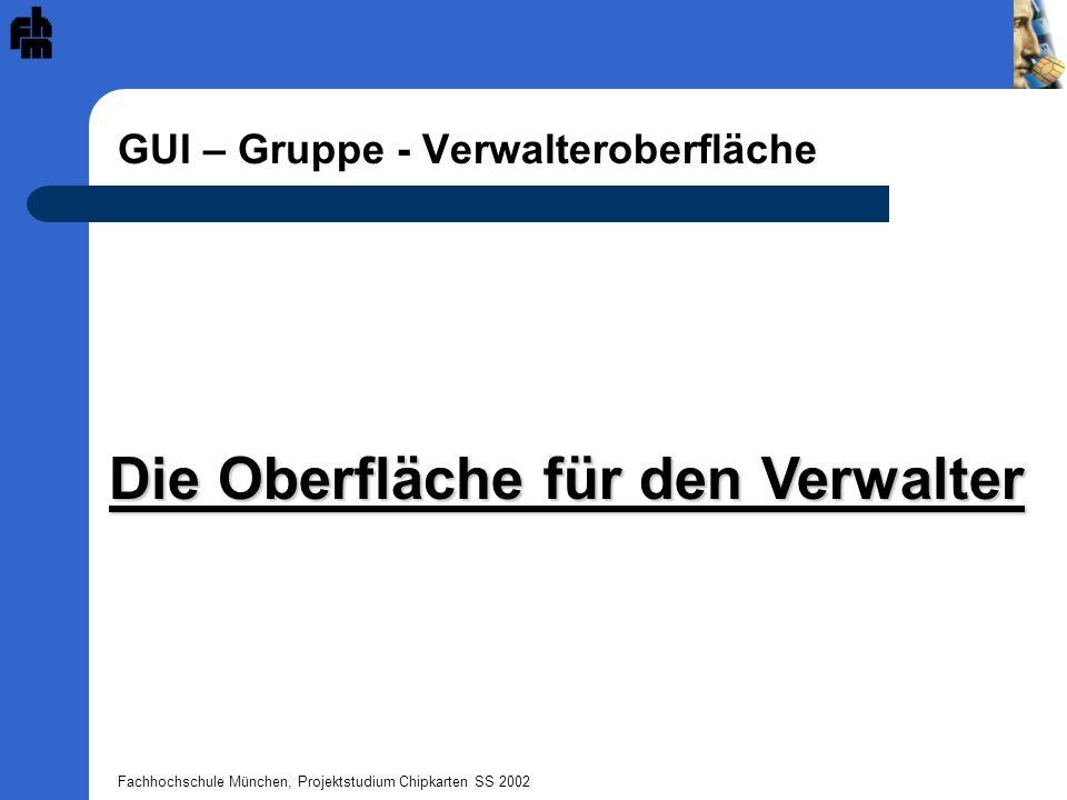 Fachhochschule München, Projektstudium Chipkarten SS 2002 GUI – Gruppe - Verwalteroberfläche Die Oberfläche für den Verwalter