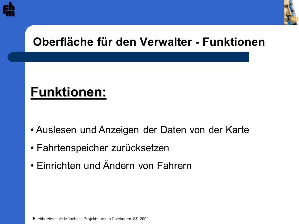 Fachhochschule München, Projektstudium Chipkarten SS 2002 Oberfläche für den Verwalter - Funktionen Funktionen: Auslesen und Anzeigen der Daten von der Karte Fahrtenspeicher zurücksetzen Einrichten und Ändern von Fahrern