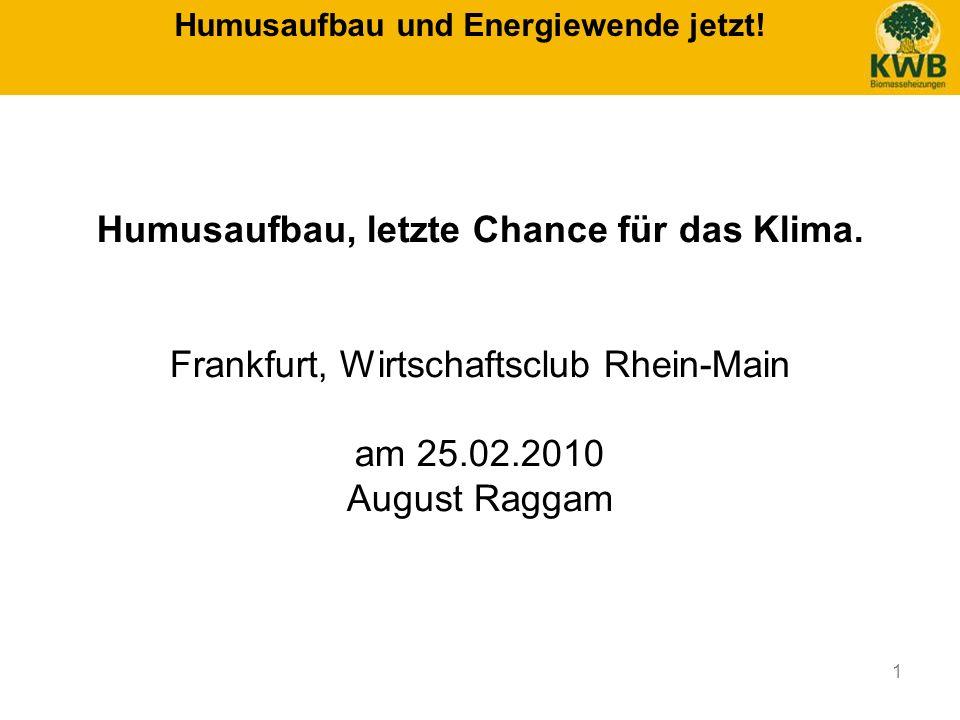 1 Humusaufbau und Energiewende jetzt! Humusaufbau, letzte Chance für das Klima. Frankfurt, Wirtschaftsclub Rhein-Main am 25.02.2010 August Raggam