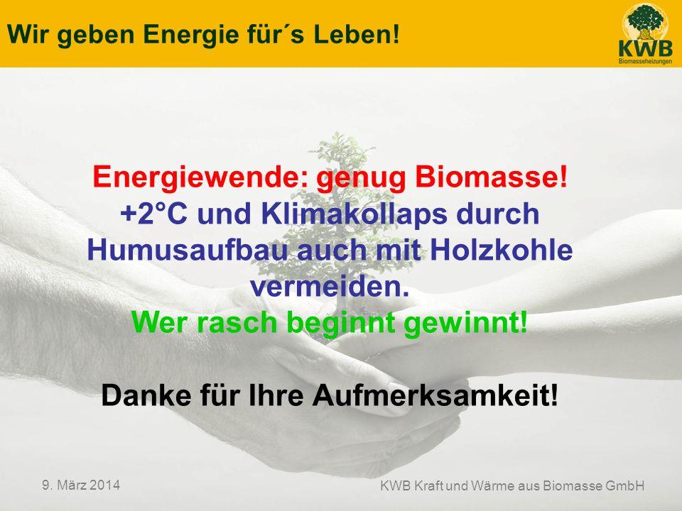 Wir geben Energie für´s Leben! KWB Kraft und Wärme aus Biomasse GmbH 9. März 2014 Energiewende: genug Biomasse! +2°C und Klimakollaps durch Humusaufba