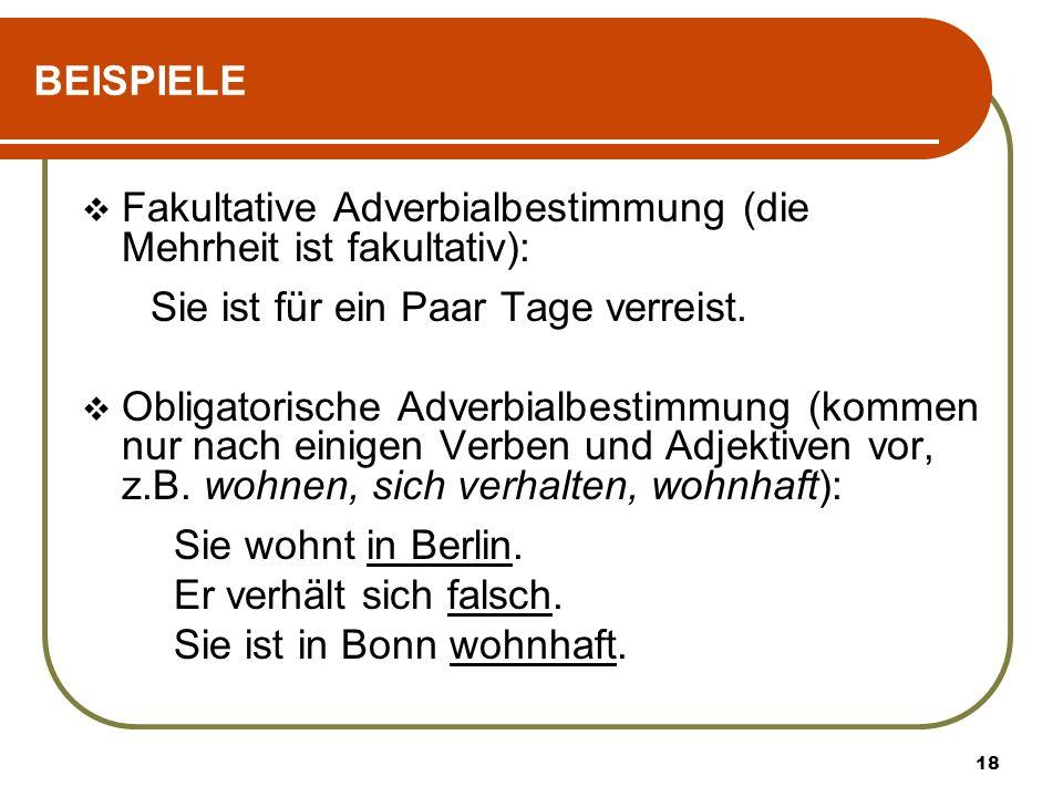 18 BEISPIELE Fakultative Adverbialbestimmung (die Mehrheit ist fakultativ): Sie ist für ein Paar Tage verreist. Obligatorische Adverbialbestimmung (ko