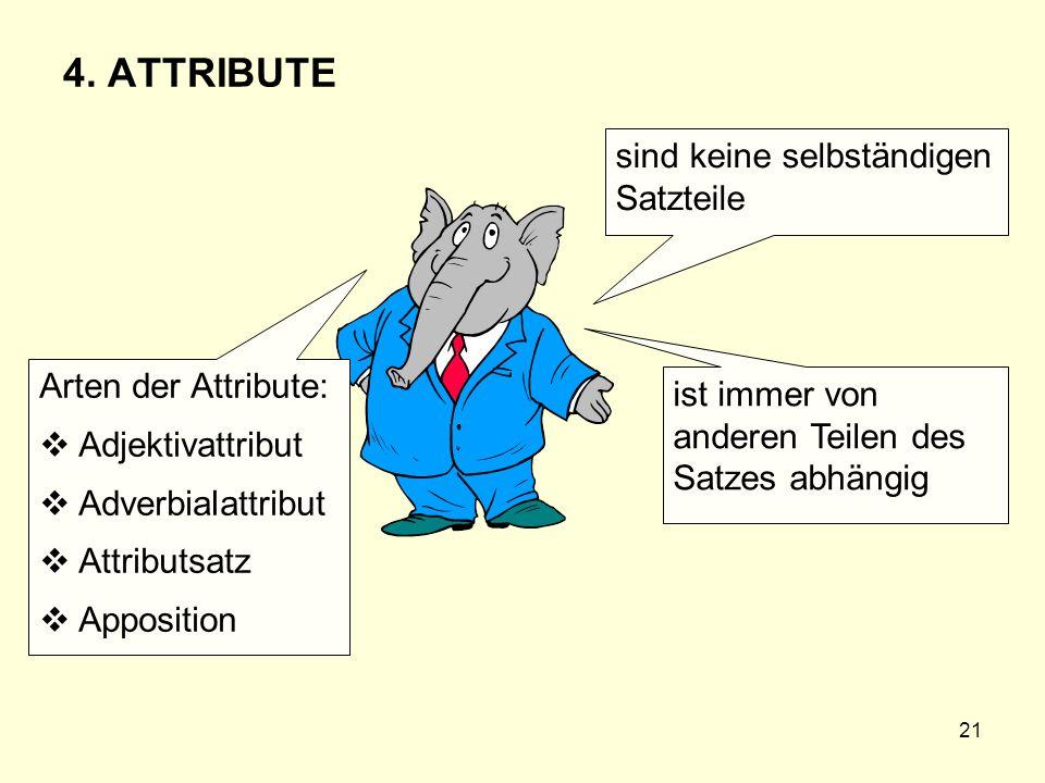 21 4. ATTRIBUTE sind keine selbständigen Satzteile ist immer von anderen Teilen des Satzes abhängig Arten der Attribute: Adjektivattribut Adverbialatt