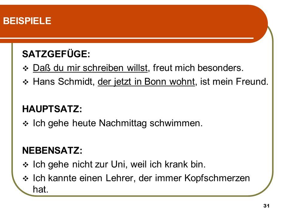 31 BEISPIELE SATZGEFÜGE: Daß du mir schreiben willst, freut mich besonders. Hans Schmidt, der jetzt in Bonn wohnt, ist mein Freund. HAUPTSATZ: Ich geh
