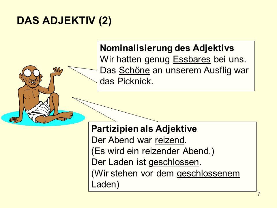7 DAS ADJEKTIV (2) Nominalisierung des Adjektivs Wir hatten genug Essbares bei uns. Das Schöne an unserem Ausflig war das Picknick. Partizipien als Ad