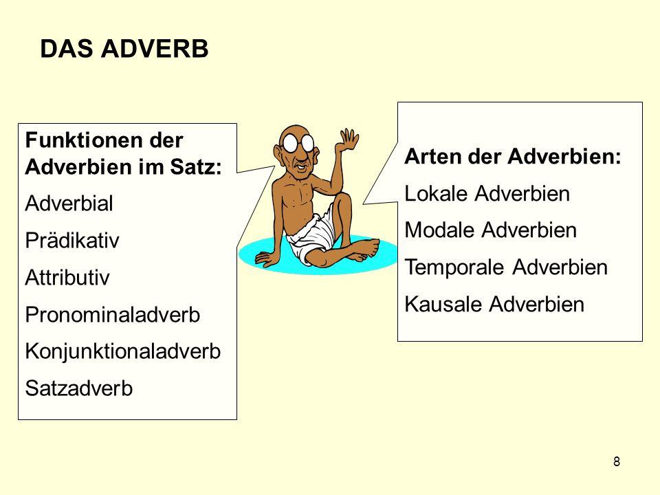 8 DAS ADVERB Arten der Adverbien: Lokale Adverbien Modale Adverbien Temporale Adverbien Kausale Adverbien Funktionen der Adverbien im Satz: Adverbial