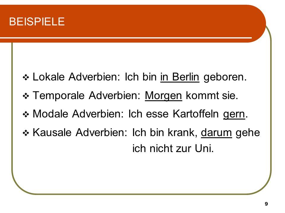 9 BEISPIELE Lokale Adverbien: Ich bin in Berlin geboren. Temporale Adverbien: Morgen kommt sie. Modale Adverbien: Ich esse Kartoffeln gern. Kausale Ad