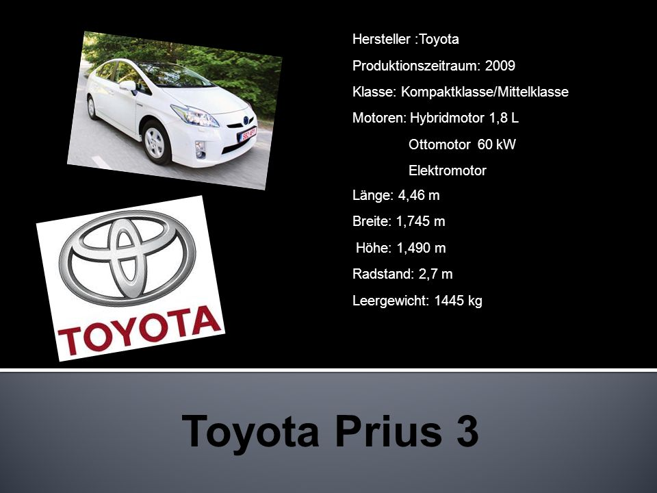 Hersteller :Toyota Produktionszeitraum: 2009 Klasse: Kompaktklasse/Mittelklasse Motoren: Hybridmotor 1,8 L Ottomotor 60 kW Elektromotor Länge: 4,46 m