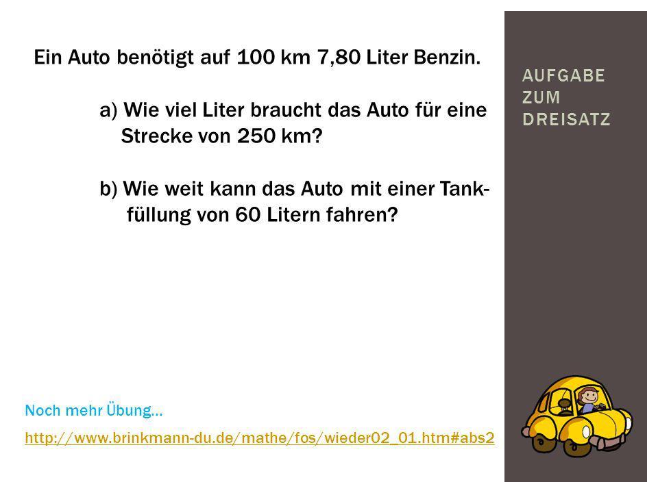 AUFGABE ZUM DREISATZ Ein Auto benötigt auf 100 km 7,80 Liter Benzin. a) Wie viel Liter braucht das Auto für eine Strecke von 250 km? b) Wie weit kann