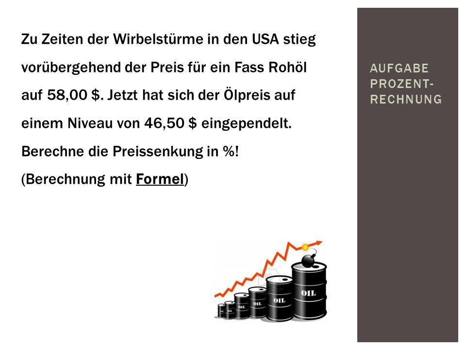 AUFGABE PROZENT- RECHNUNG Zu Zeiten der Wirbelstürme in den USA stieg vorübergehend der Preis für ein Fass Rohöl auf 58,00 $. Jetzt hat sich der Ölpre