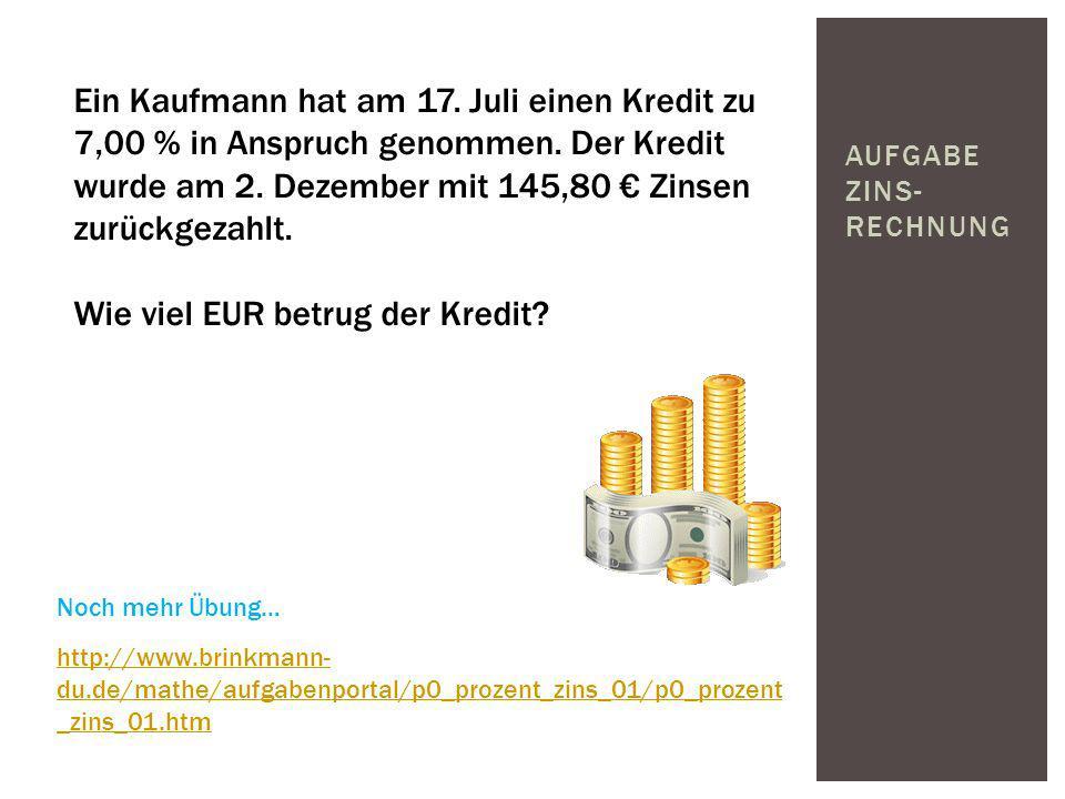 AUFGABE ZINS- RECHNUNG Ein Kaufmann hat am 17. Juli einen Kredit zu 7,00 % in Anspruch genommen. Der Kredit wurde am 2. Dezember mit 145,80 Zinsen zur
