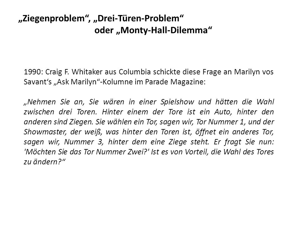 Ziegenproblem, Drei-Türen-Problem oder Monty-Hall-Dilemma 1990: Craig F. Whitaker aus Columbia schickte diese Frage an Marilyn vos Savants Ask Marilyn